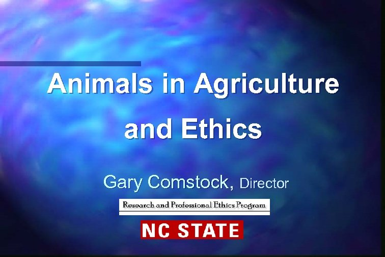 Animals in Agriculture and Ethics Gary Comstock, Director