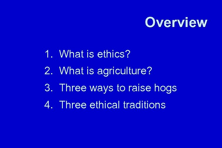 Overview 1. What is ethics? 2. What is agriculture? 3. Three ways to raise