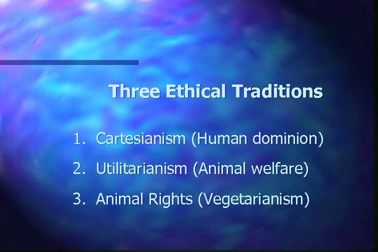Three Ethical Traditions 1. Cartesianism (Human dominion) 2. Utilitarianism (Animal welfare) 3. Animal Rights