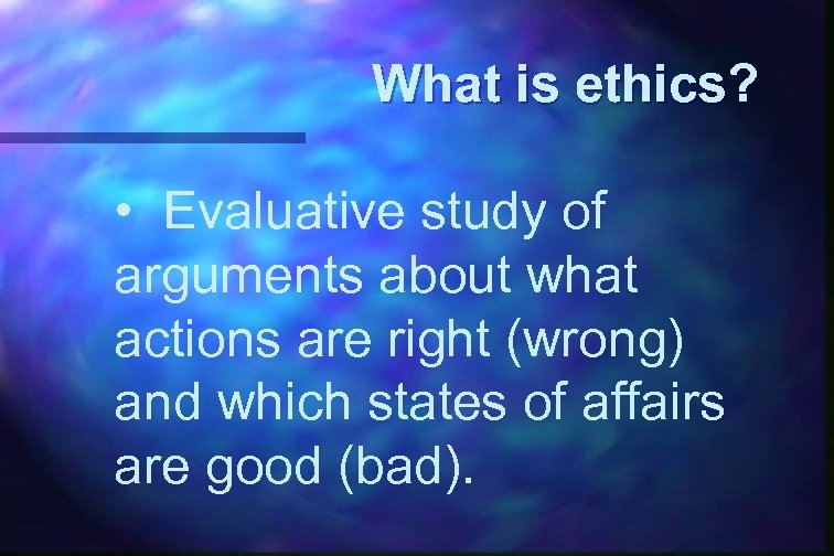What is ethics? • Evaluative study of arguments about what actions are right (wrong)