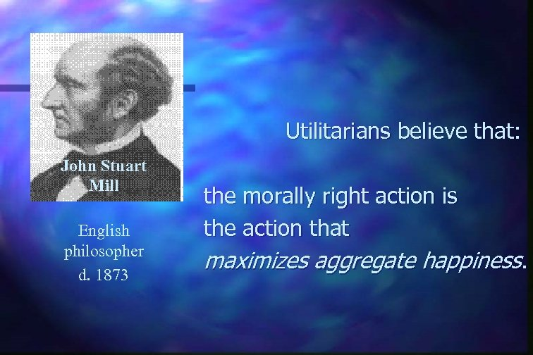 Utilitarians believe that: John Stuart Mill English philosopher d. 1873 the morally right action