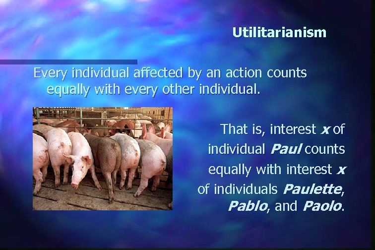 Utilitarianism Every individual affected by an action counts equally with every other individual. That