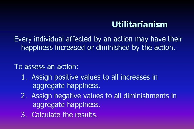 Utilitarianism Every individual affected by an action may have their happiness increased or diminished