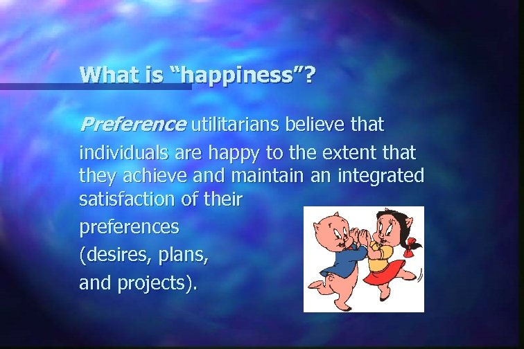 "What is ""happiness""? Preference utilitarians believe that individuals are happy to the extent that"