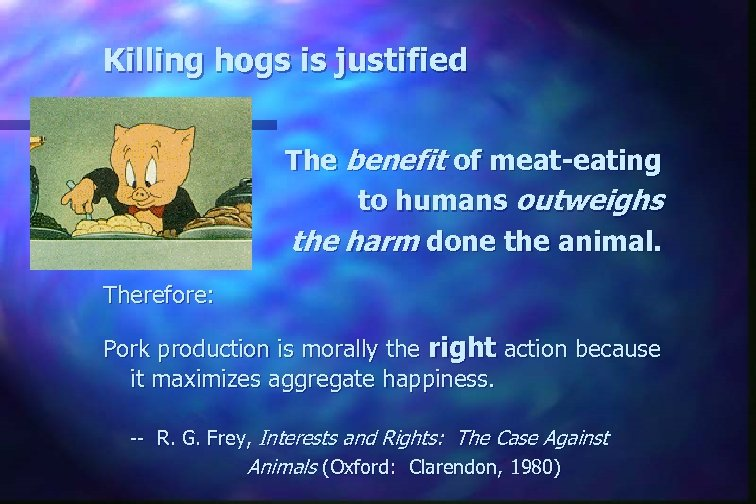 Killing hogs is justified The benefit of meat-eating to humans outweighs the harm done