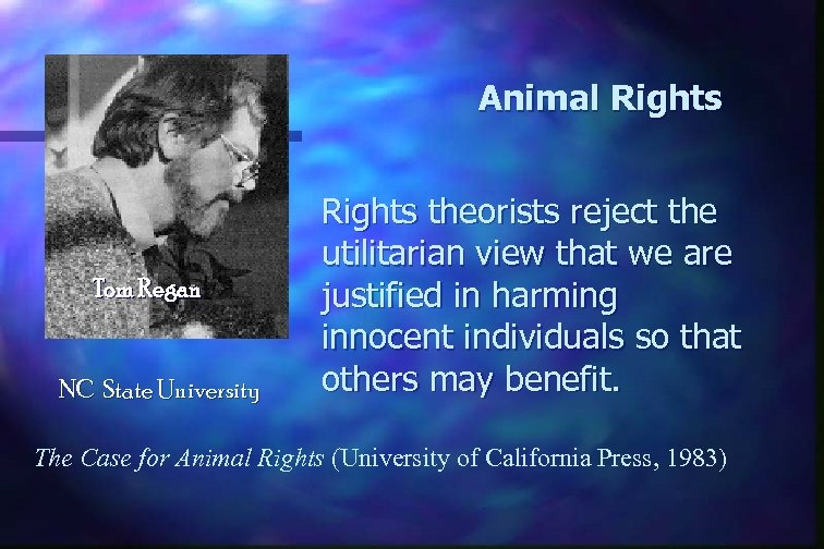 Animal Rights Tom Regan NC State University Rights theorists reject the utilitarian view that