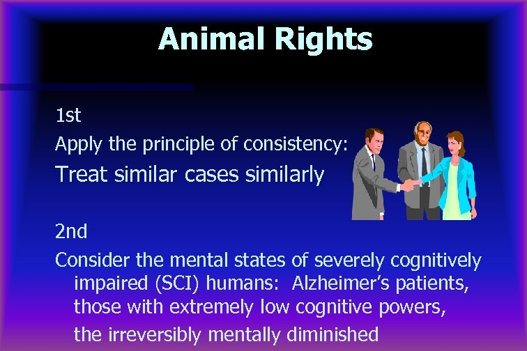 Animal Rights 1 st Apply the principle of consistency: Treat similar cases similarly 2