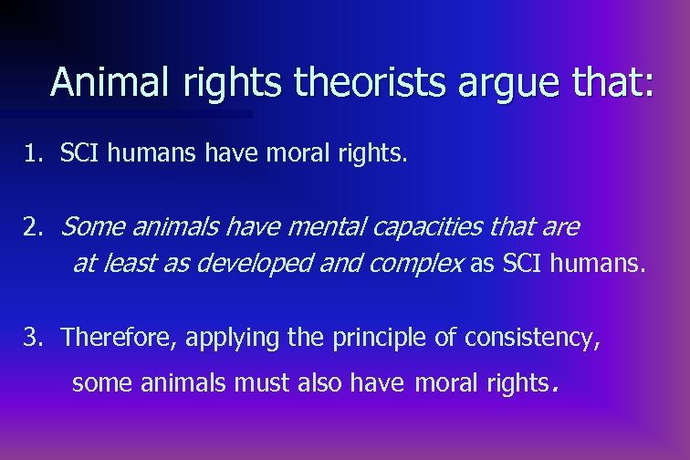 Animal rights theorists argue that: 1. SCI humans have moral rights. 2. Some animals