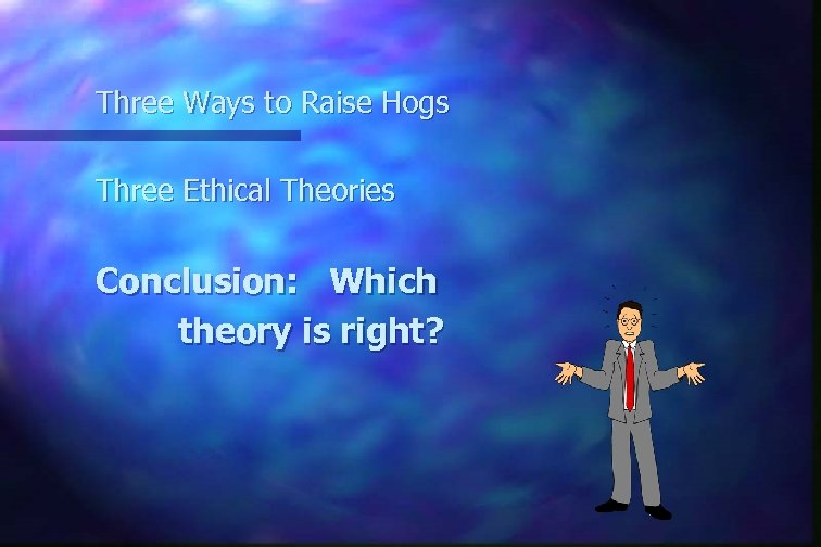 Three Ways to Raise Hogs Three Ethical Theories Conclusion: Which theory is right?