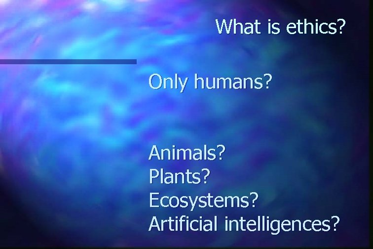 What is ethics? Only humans? Animals? Plants? Ecosystems? Artificial intelligences?
