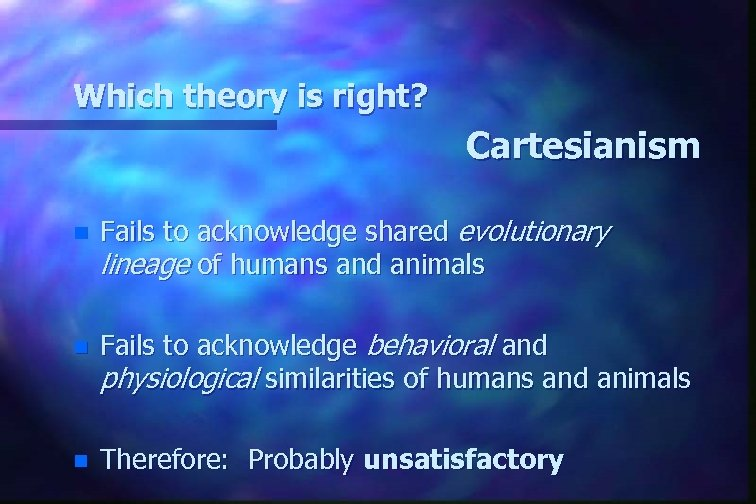 Which theory is right? Cartesianism n Fails to acknowledge shared evolutionary lineage of humans