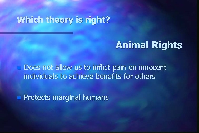 Which theory is right? Animal Rights n Does not allow us to inflict pain