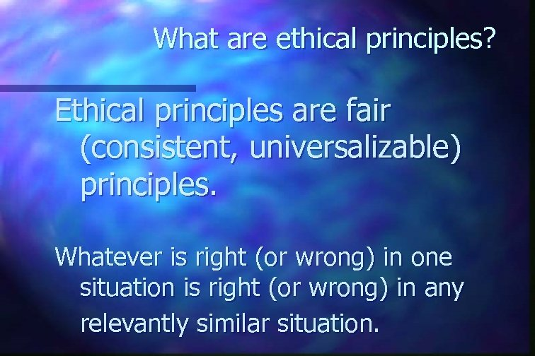What are ethical principles? Ethical principles are fair (consistent, universalizable) principles. Whatever is right