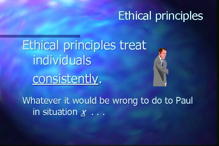 Ethical principles treat individuals consistently. Whatever it would be wrong to do to Paul