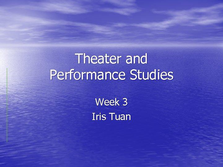Theater and Performance Studies Week 3 Iris Tuan