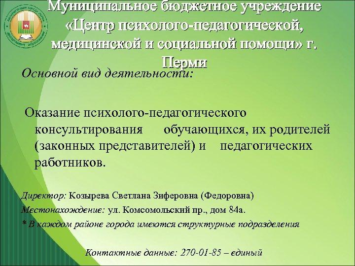 Муниципальное бюджетное учреждение «Центр психолого-педагогической, медицинской и социальной помощи» г. Перми Основной вид деятельности: