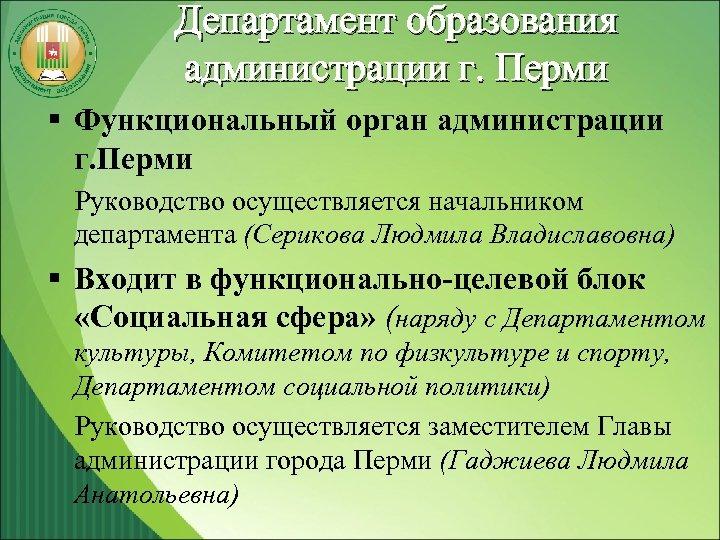 Департамент образования администрации г. Перми § Функциональный орган администрации г. Перми Руководство осуществляется начальником