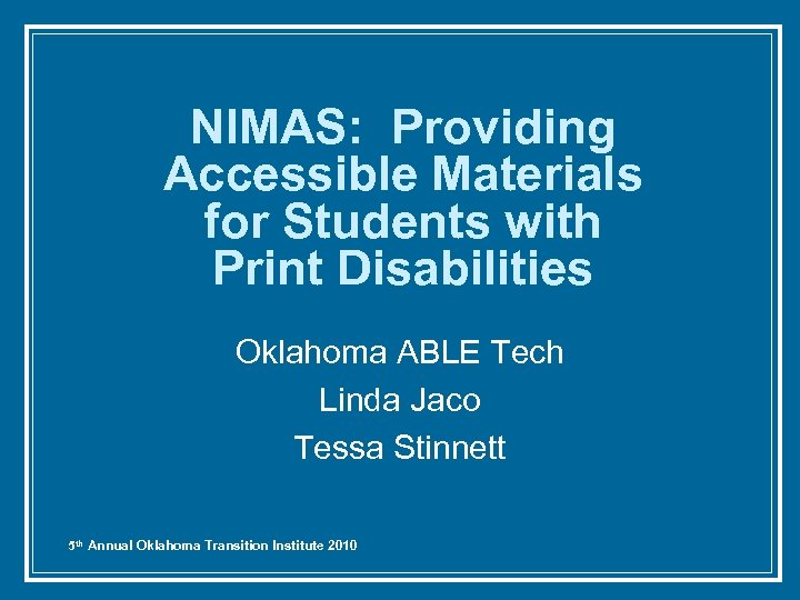 NIMAS: Providing Accessible Materials for Students with Print Disabilities Oklahoma ABLE Tech Linda Jaco