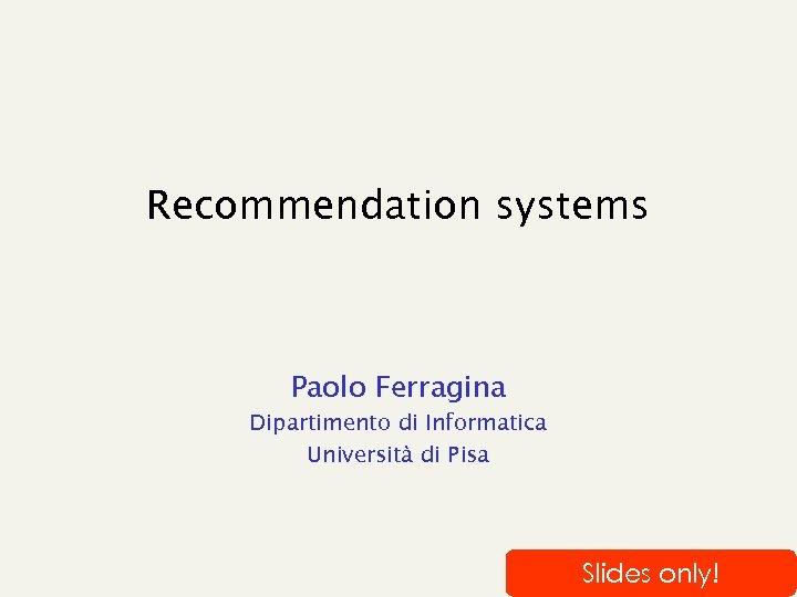 Recommendation systems Paolo Ferragina Dipartimento di Informatica Università di Pisa Slides only!