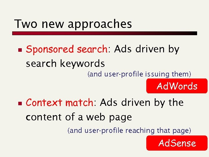 Two new approaches n Sponsored search: Ads driven by search keywords (and user-profile issuing