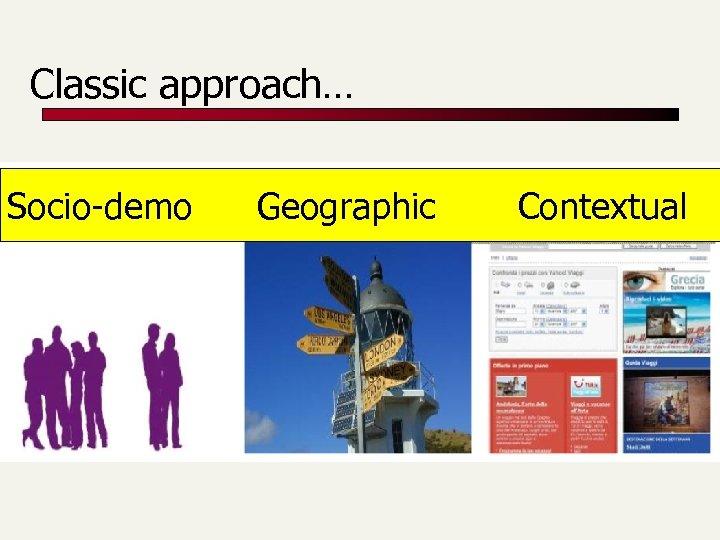 Classic approach… Socio-demo Geographic Contextual