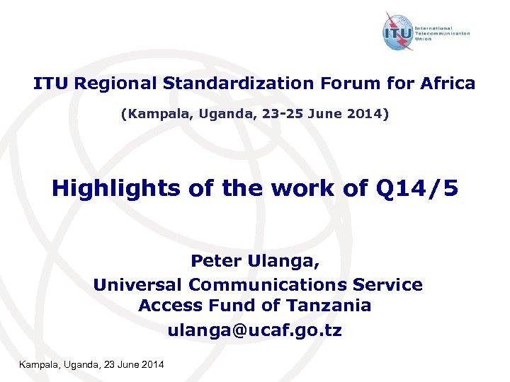 ITU Regional Standardization Forum for Africa (Kampala, Uganda, 23 -25 June 2014) Highlights of