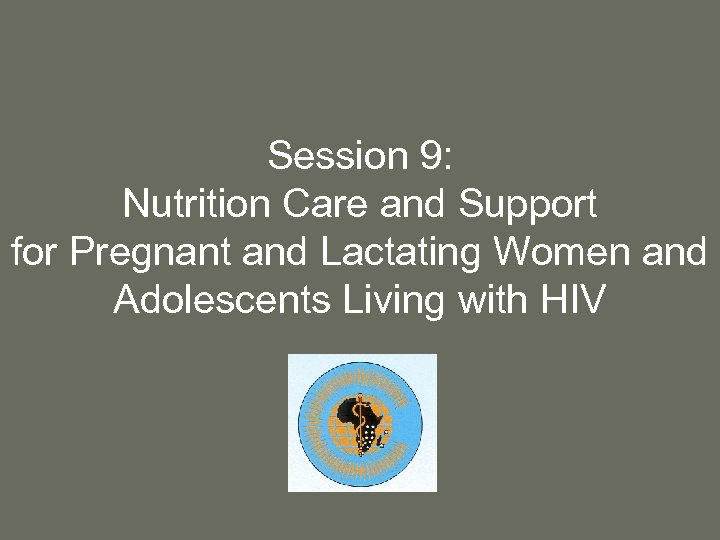 Session 9: Nutrition Care and Support for Pregnant and Lactating Women and Adolescents Living