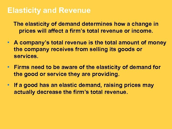 Elasticity and Revenue The elasticity of demand determines how a change in prices will