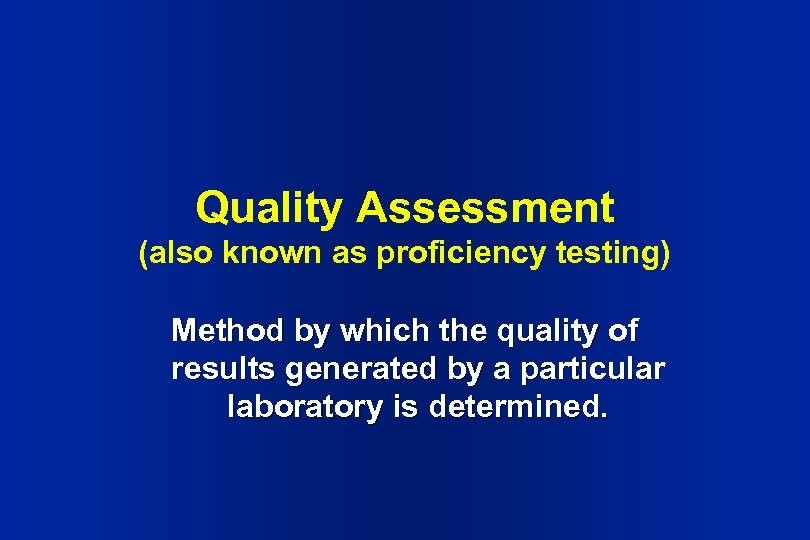 Quality Assessment (also known as proficiency testing) Method by which the quality of results