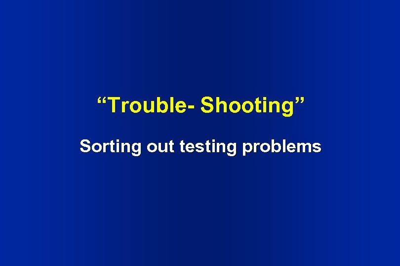 """Trouble- Shooting"" Sorting out testing problems"