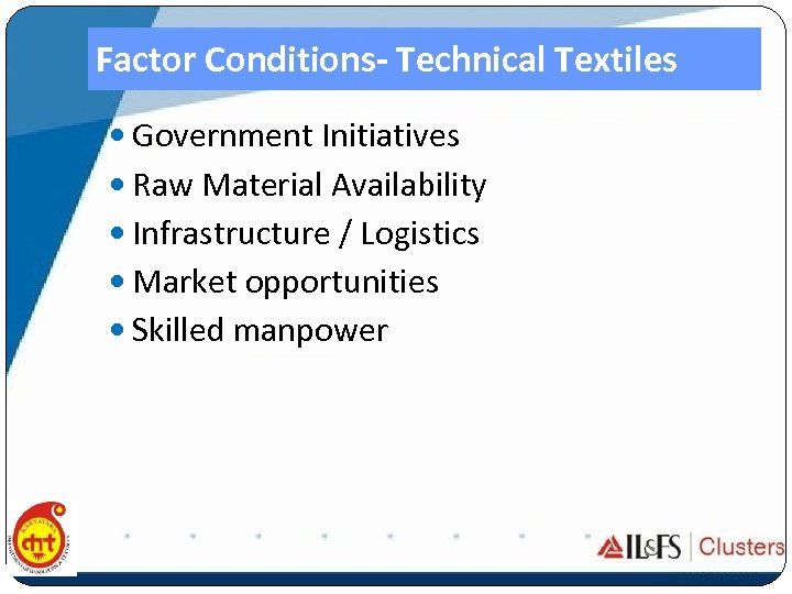 Factor Conditions- Technical Textiles Government Initiatives Raw Material Availability Infrastructure / Logistics Market opportunities