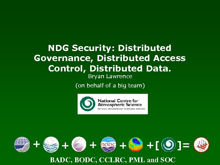 NDG Security: Distributed Governance, Distributed Access Control, Distributed Data. Bryan Lawrence (on behalf of