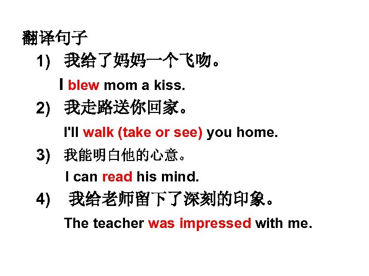 翻译句子 1) 我给了妈妈一个飞吻。 I blew mom a kiss. 2) 我走路送你回家。 I'll walk (take or