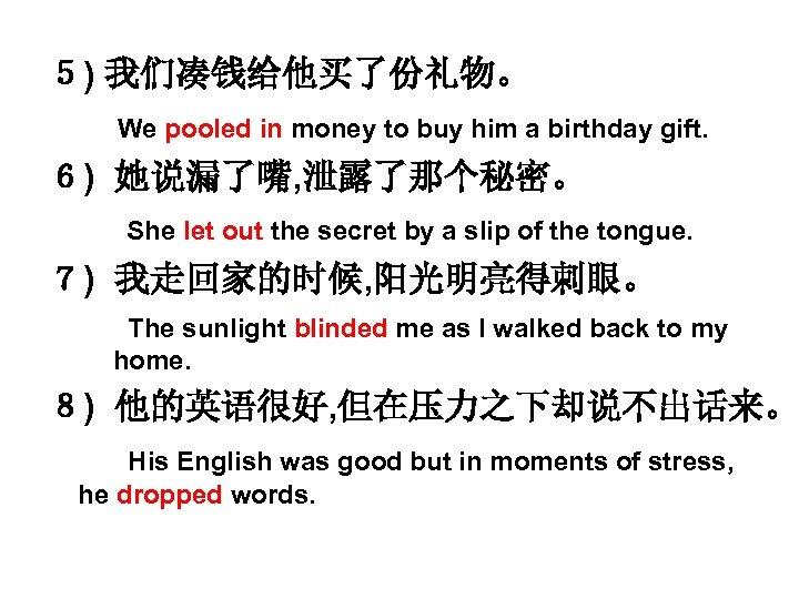 5) 我们凑钱给他买了份礼物。 We pooled in money to buy him a birthday gift. 6) 她说漏了嘴,