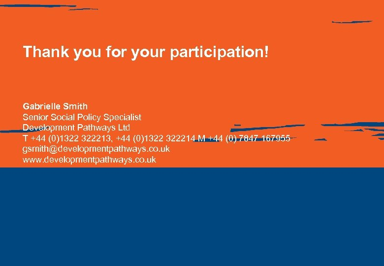 Thank you for your participation! Gabrielle Smith Senior Social Policy Specialist Development Pathways Ltd