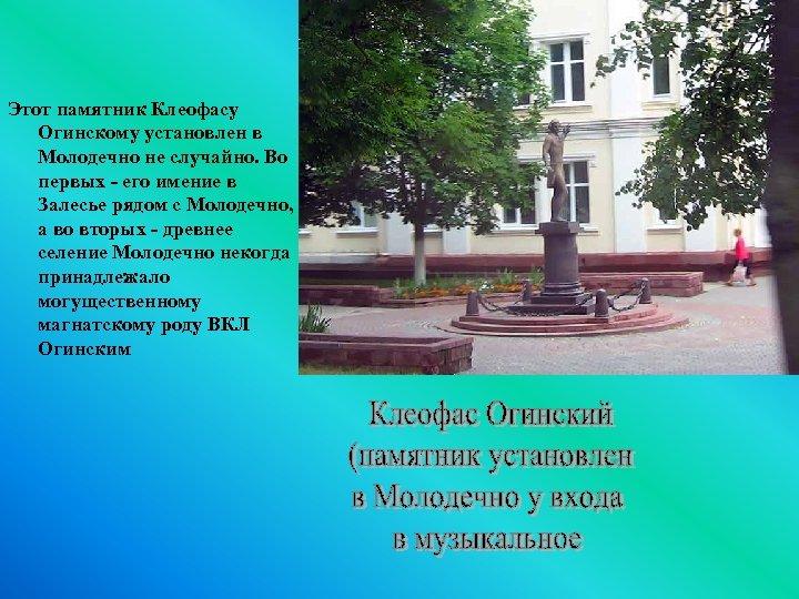 Этот памятник Клеофасу Огинскому установлен в Молодечно не случайно. Во первых - его имение
