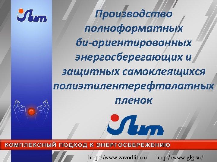 Производство полноформатных би-ориентированных энергосберегающих и защитных самоклеящихся полиэтилентерефталатных пленок http: //www. zavodlit. ru/ http: