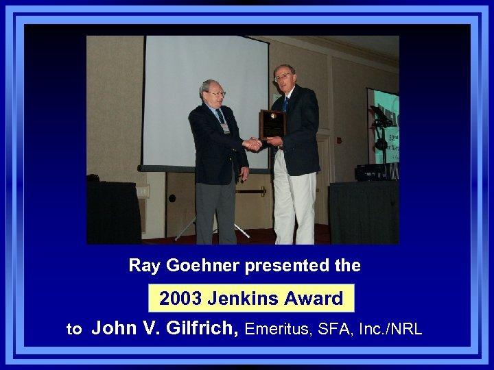 Ray Goehner presented the 2003 Jenkins Award to John V. Gilfrich, Emeritus, SFA, Inc.