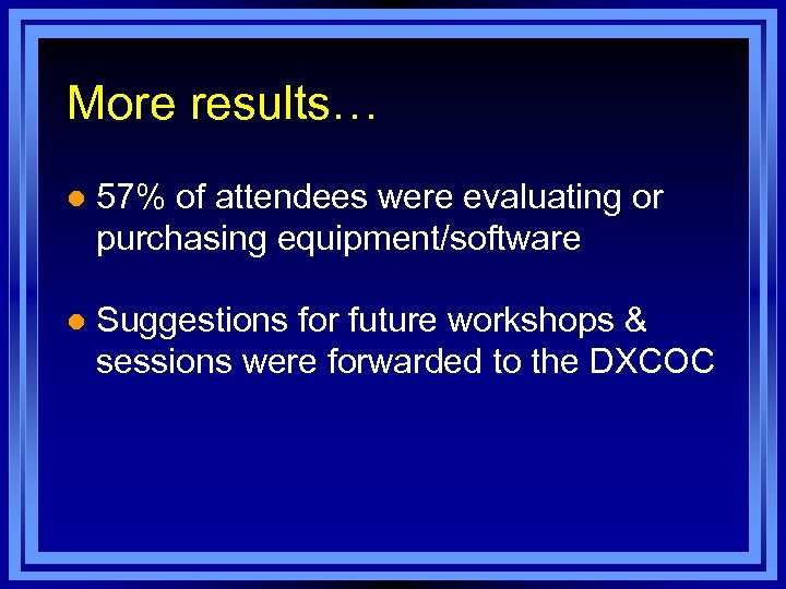 More results… l 57% of attendees were evaluating or purchasing equipment/software l Suggestions for