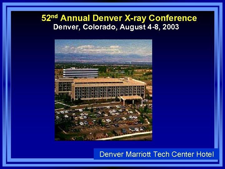 52 nd Annual Denver X-ray Conference Denver, Colorado, August 4 -8, 2003 Denver Marriott