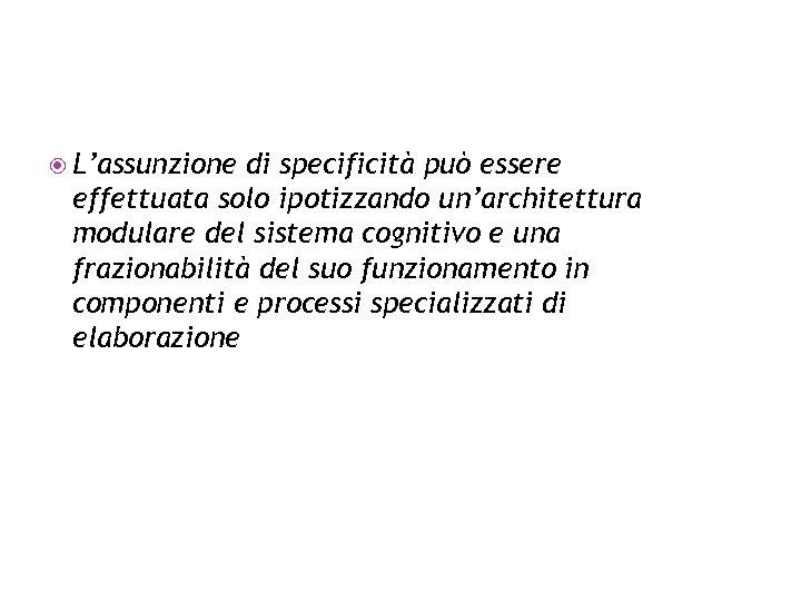 L'assunzione di specificità può essere effettuata solo ipotizzando un'architettura modulare del sistema cognitivo