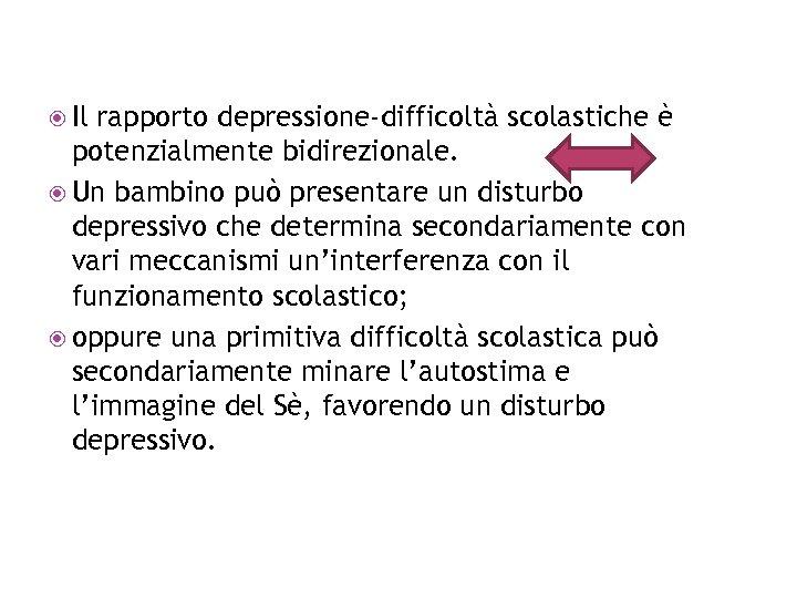 Il rapporto depressione-difficoltà scolastiche è potenzialmente bidirezionale. Un bambino può presentare un disturbo