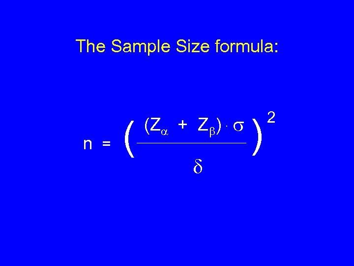 The Sample Size formula: n = ( (Z + Z ) . ) 2