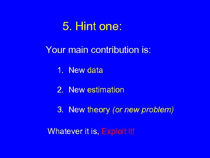 5. Hint one: Your main contribution is: 1. New data 2. New estimation 3.