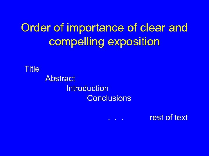 Order of importance of clear and compelling exposition Title Abstract Introduction Conclusions. . .