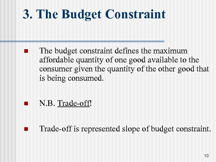 3. The Budget Constraint n The budget constraint defines the maximum affordable quantity of