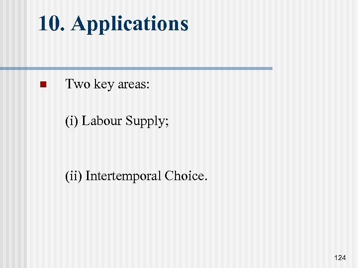 10. Applications n Two key areas: (i) Labour Supply; (ii) Intertemporal Choice. 124