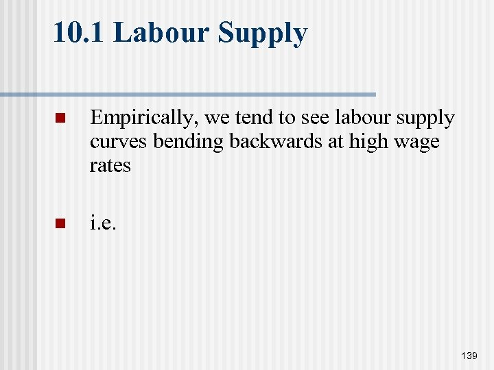10. 1 Labour Supply n Empirically, we tend to see labour supply curves bending