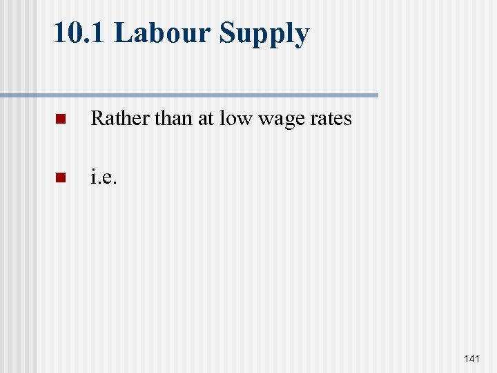10. 1 Labour Supply n Rather than at low wage rates n i. e.