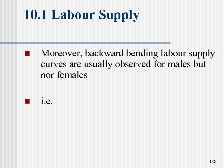 10. 1 Labour Supply n Moreover, backward bending labour supply curves are usually observed